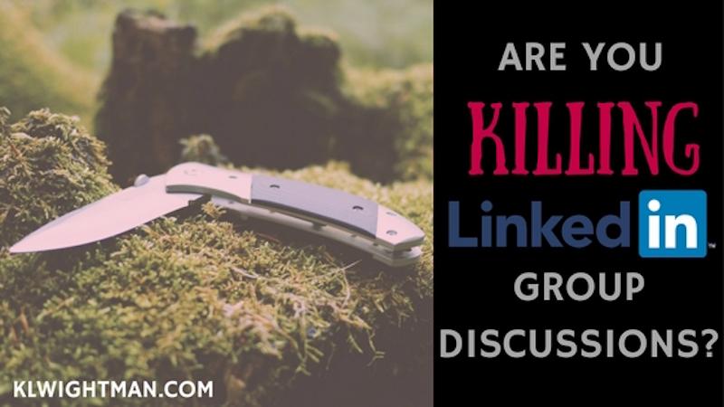 Are You Killing LinkedIn Group Discussions? Blog Post via KLWightman.com