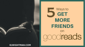 5 Ways to Get More Friends on GoodReads blog post via KLWightman.com-2
