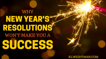 Why New Year's Resolutions Won't Make You a Success via KLWightman.com