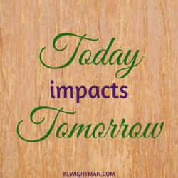 Today impacts tomorrow via KLWightman.com