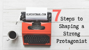 7 Steps to Shaping a Strong Protagonist via KLWightman.com