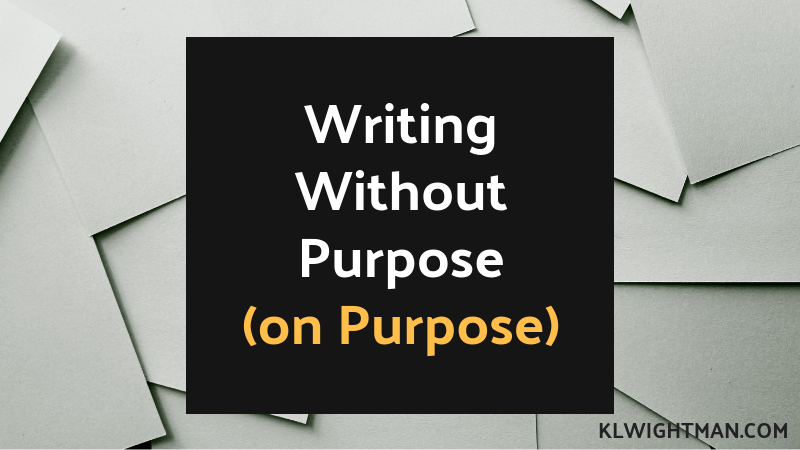 writing without purpose (on purpose) via klwightman.com